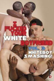 I Fucked Your White Boyfriend 3 Whiteboy Smashing